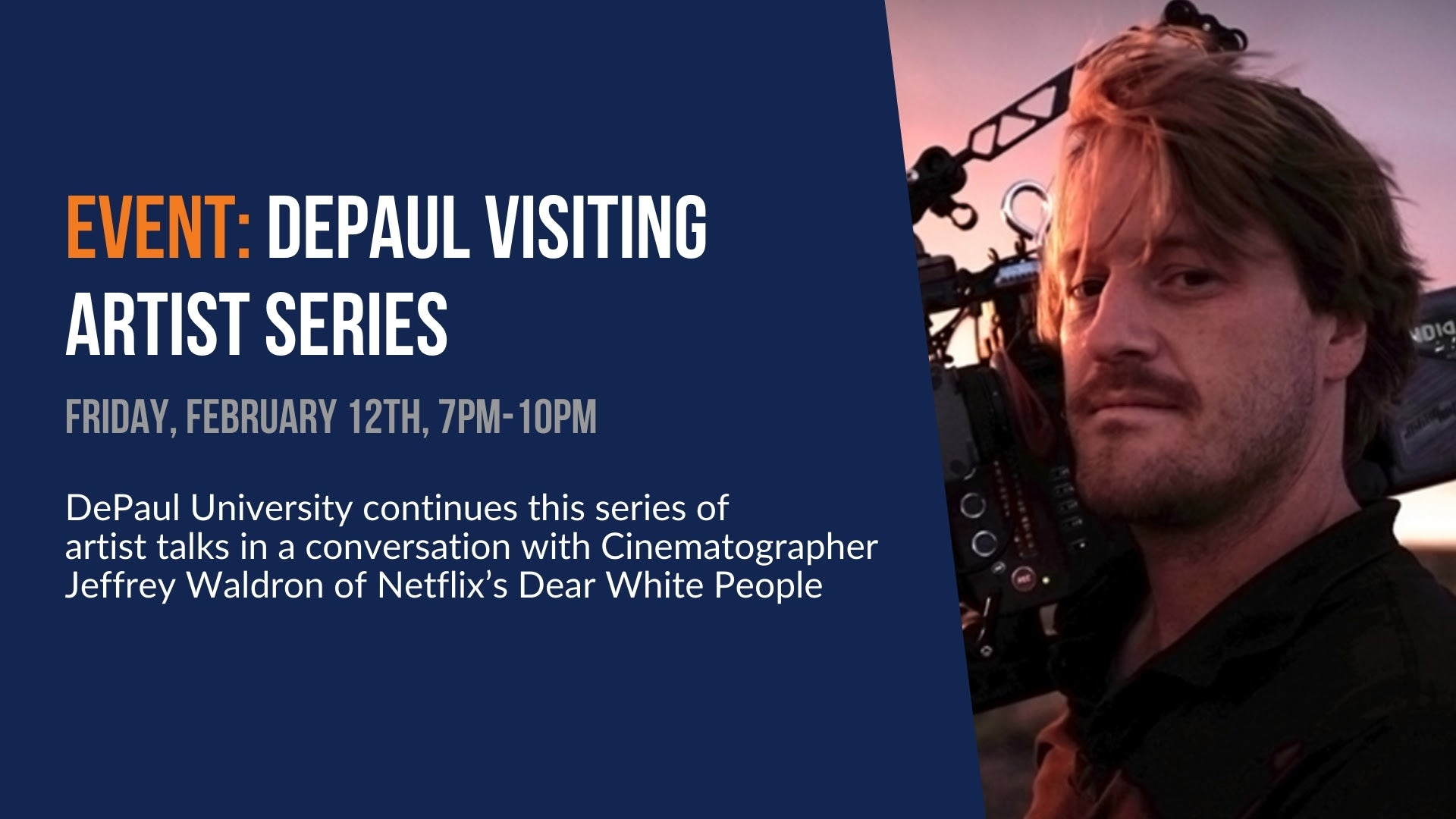 Event: DePaul Visiting Artist Series. Friday, February 12th. 7pm - 10pm. DePaul University continues this series of artist talks in a conversation with Cinematographer Jeffrey Waldron of Netflix's Dear White People