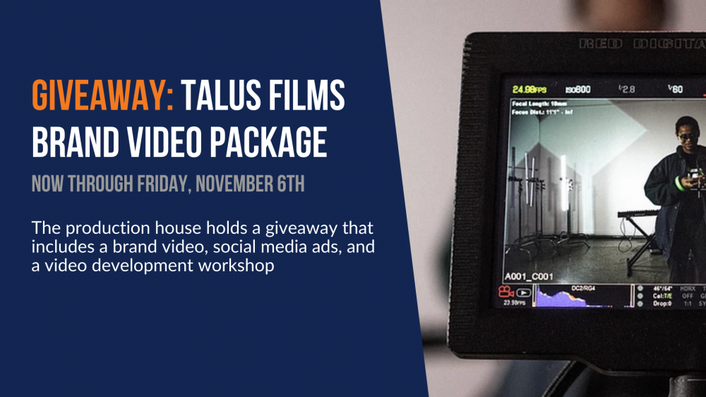 Giveaway: Talus Films Brand Video Package. Now through Friday, November 6th. The production house holds a giveaway that includes a brand video, social media ads, and a video development workshop.