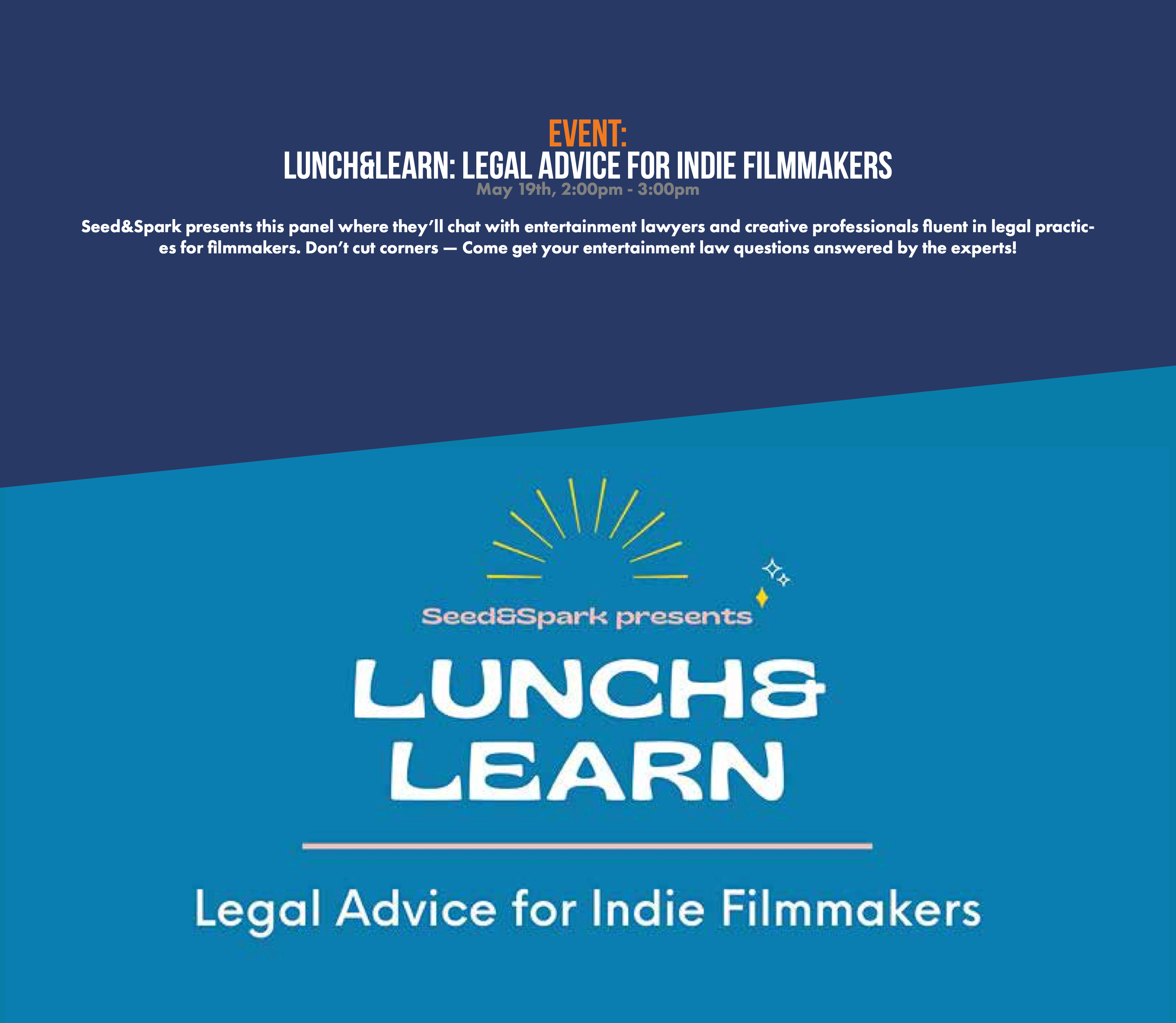 Lunch&Learn: Legal Advice for Indie Filmmakers  May 19th, 2:00pm - 3:00pm  Seed&Spark presents this panel where they'll chat with entertainment lawyers and creative professionals fluent in legal practices for filmmakers. Don't cut corners — Come get your entertainment law questions answered by the experts!
