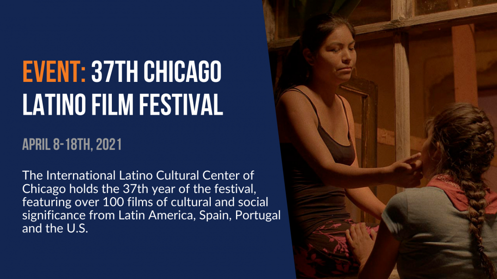 Event: 37th Chicago Latino Film Festival. April 8-18th, 2021. The International Latino Cultural Center of Chicago holds the 37th year of the festival, featuring over 100 films of cultural and social significance from Latin America, Spain, Portugal, and the U.S.