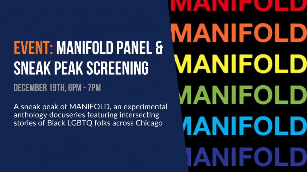 Event: Manifold Panel and Sneek Peak Screening. December 19th, 6-7pm. A sneak peak of MANIFOLD, an experimental anthology docuseries featuring intersecting stories of Black LGBTQ folks across Chicago
