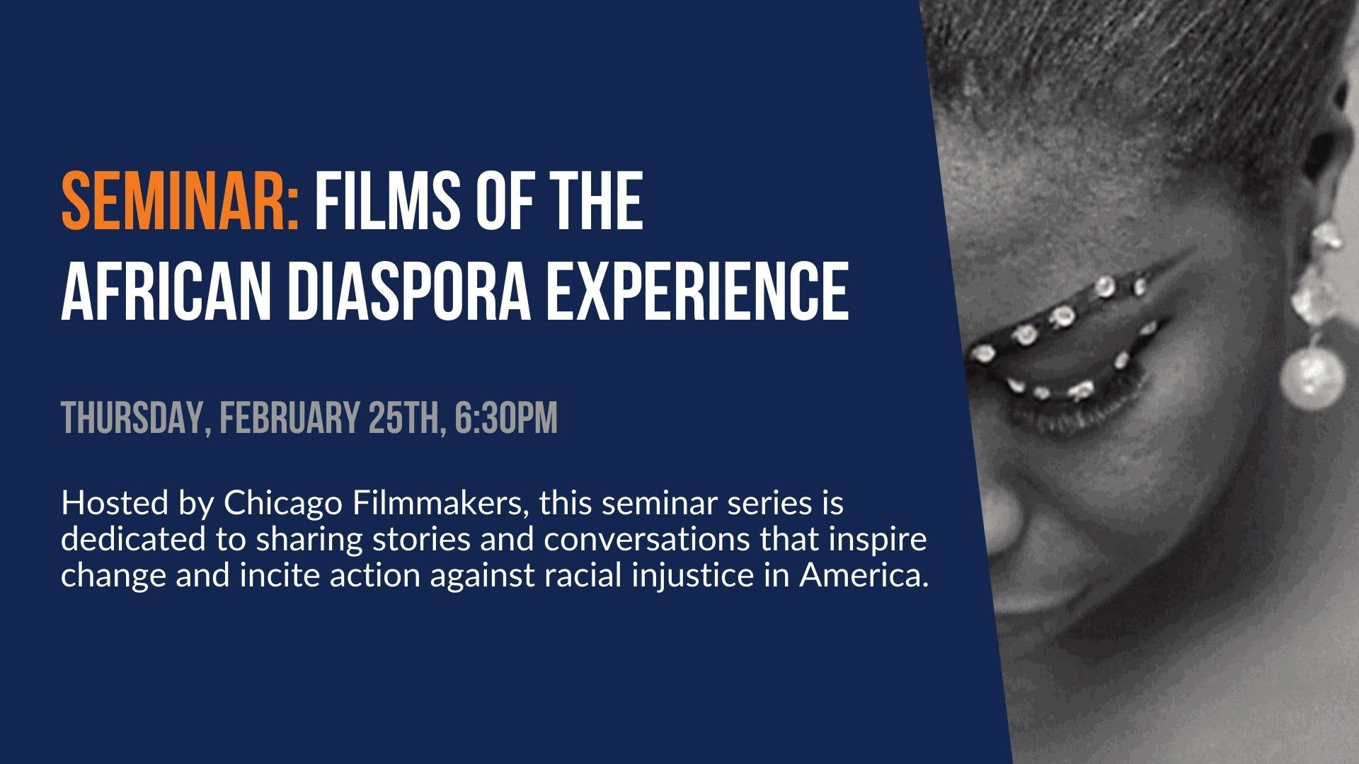 Seminar: Films of the African Diaspora Experience. Thursday, February 25th, 6:30pm. Hosted by Chicago Filmmakers, this seminar series is dedicated to sharing stories and conversations that inspire change and incite action against racial injustice in America.