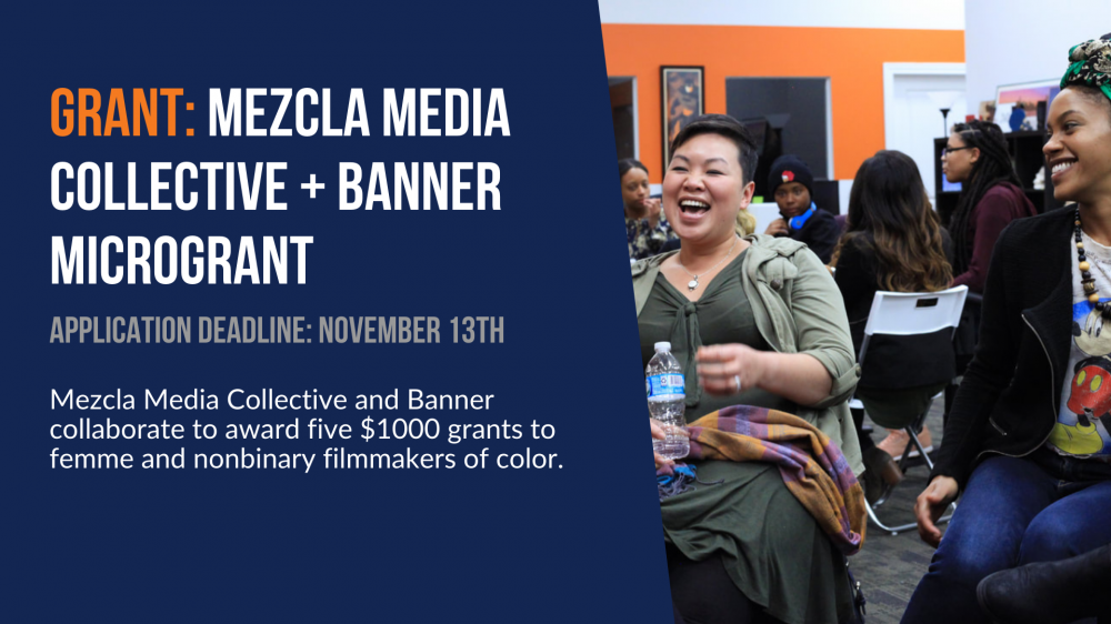 Grant: Mezcla Media Collective and Banner collaborate to award five $1000 grants to femme and nonbinary filmmakers of color. Application deadline is November 13th.