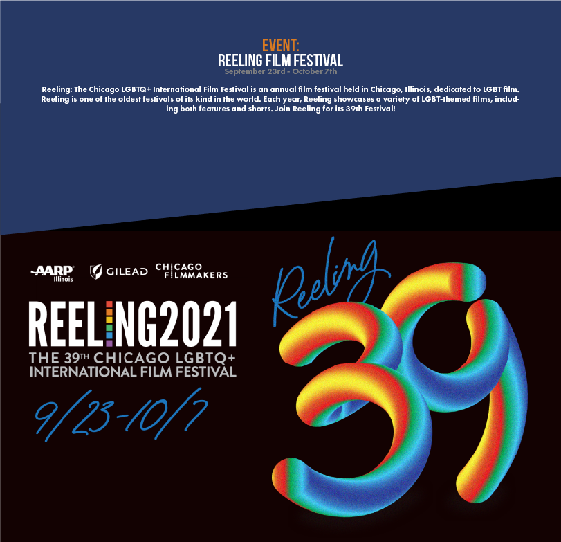 Reeling: The Chicago LGBTQ+ International Film Festival is an annual film festival held in Chicago, Illinois, dedicated to LGBT film. Reeling is one of the oldest festivals of its kind in the world. Each year, Reeling showcases a variety of LGBT-themed films, including both features and shorts. Join Reeling for its 39th Festival!
