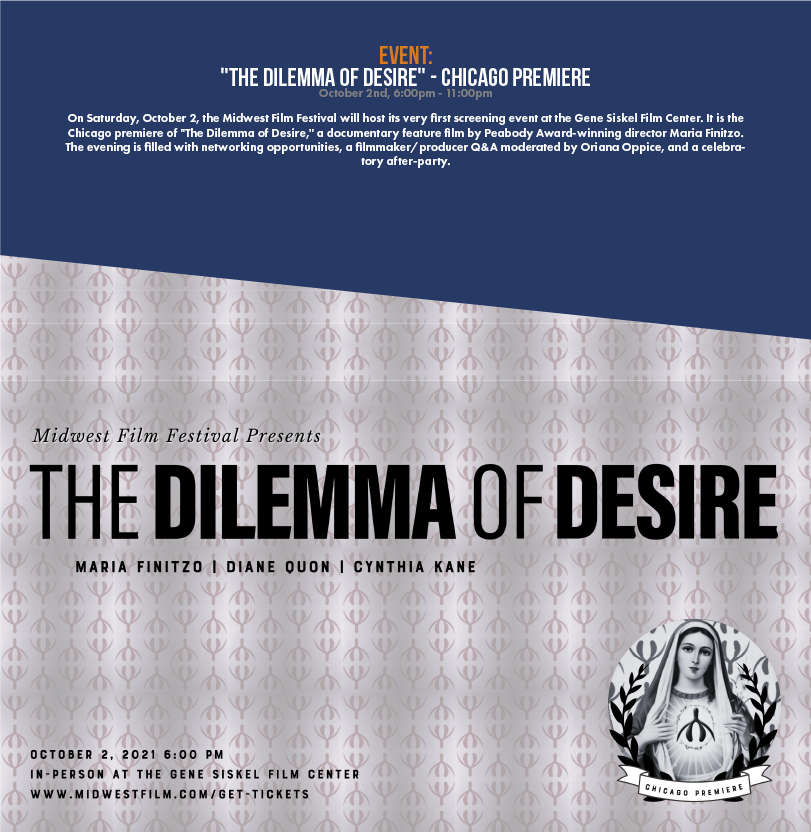 """On Saturday, October 2, the Midwest Film Festival will host its very first screening event at the Gene Siskel Film Center. It is the Chicago premiere of """"The Dilemma of Desire,"""" a documentary feature film by Peabody Award-winning director Maria Finitzo. The evening is filled with networking opportunities, a filmmaker/producer Q&A moderated by Oriana Oppice, and a celebratory after-party."""