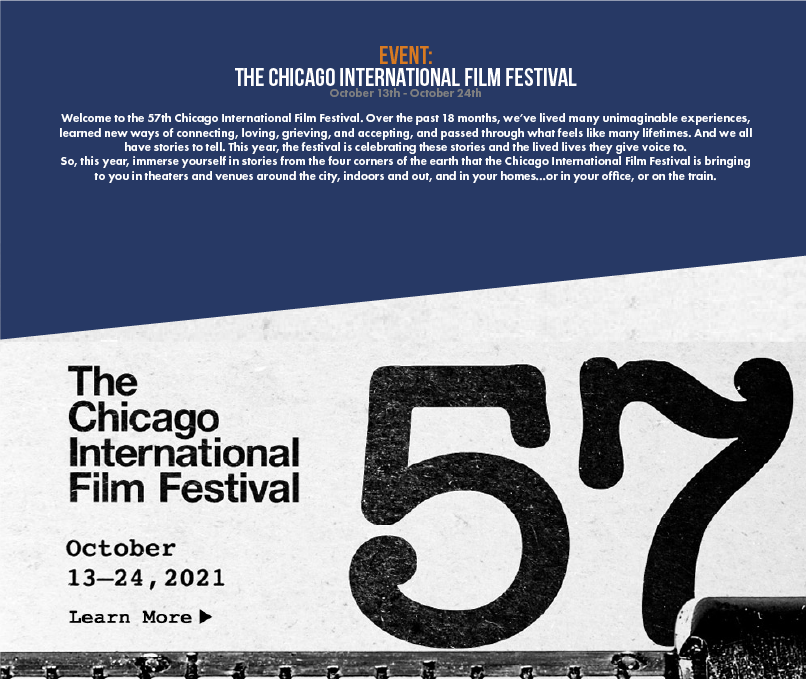 Welcome to the 57th Chicago International Film Festival. Over the past 18 months, we've lived many unimaginable experiences, learned new ways of connecting, loving, grieving, and accepting, and passed through what feels like many lifetimes. And we all have stories to tell. This year, the festival is celebrating these stories and the lived lives they give voice to. So, this year, immerse yourself in stories from the four corners of the earth that the Chicago International Film Festival is bringing to you in theaters and venues around the city, indoors and out, and in your homes...or in your office, or on the train.