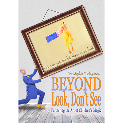 Beyond Look, Don't See: Furthering the Art of Children's Magic by Christopher T. Magician