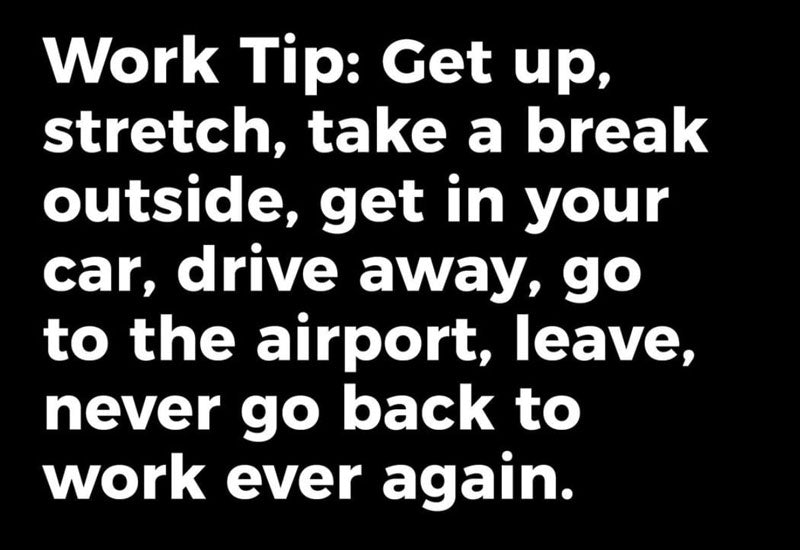 "White text on a black background that reads ""Work tip: Get up, stretch, take a break outside, get in your car, drive away, go to the airport, leave, never go back to work again."""