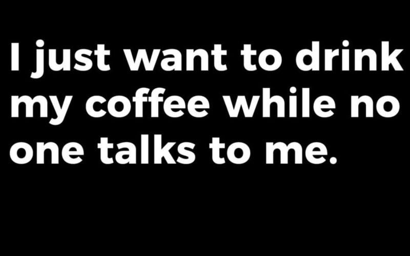 "A black meme with white text that says ""I just want to drink my coffee while no one talks to me."""