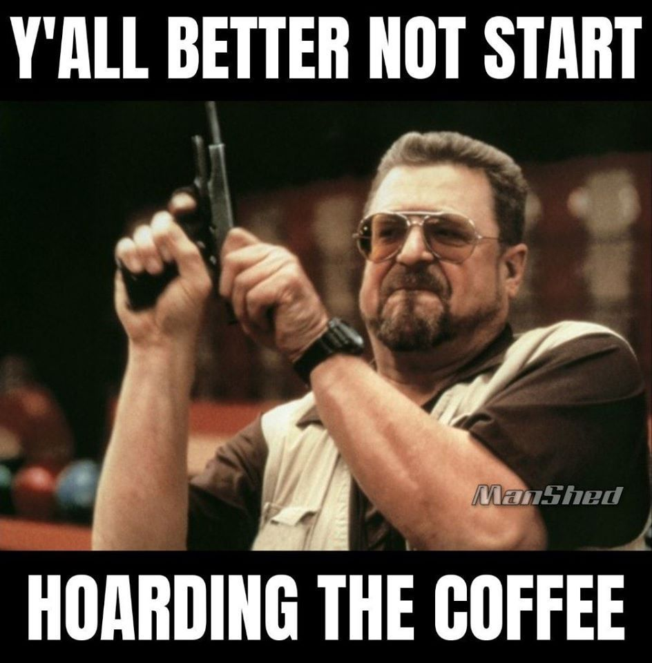 "Meme with guy holding a gun that reads ""Y'all better not start hoarding the coffee"""