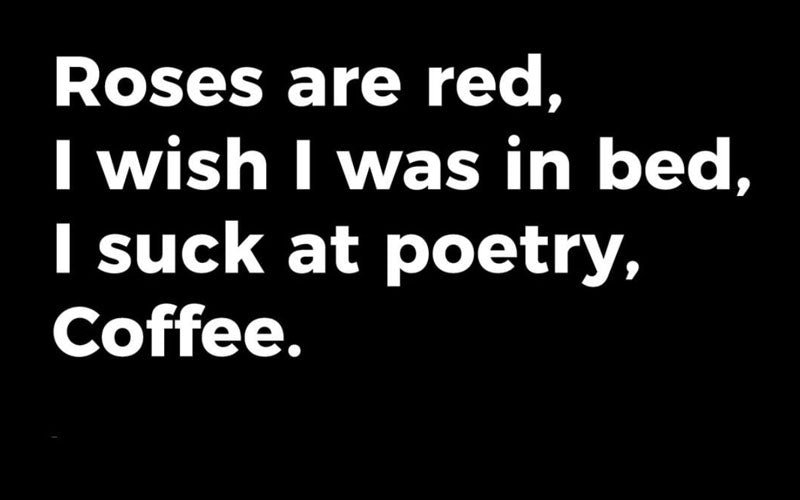 Roses are red, / I wish I was in bed, / I such at poetry, / Coffee.