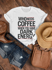 Who Needs Coffee / Dark Energy Womens Tee