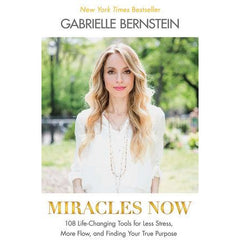Miracles Now 108 Life-Changing Tools for Less Stress, More Flow, and Finding Your True Purpose Written by Gabrielle Bernstein