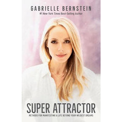 Super Attractor Methods for Manifesting a Life beyond Your Wildest Dreams Written by Gabrielle Bernstein