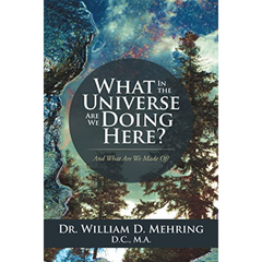 """What in the Universe are We Doing Here?"" - Dr. William D. Mehring, D.C."