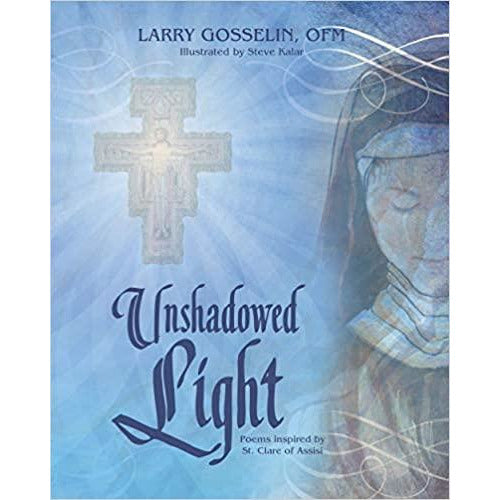 """Unshadowed Light: Poems Inspired by St. Clare of Assisi"" - Larry Gosselin, OFM"