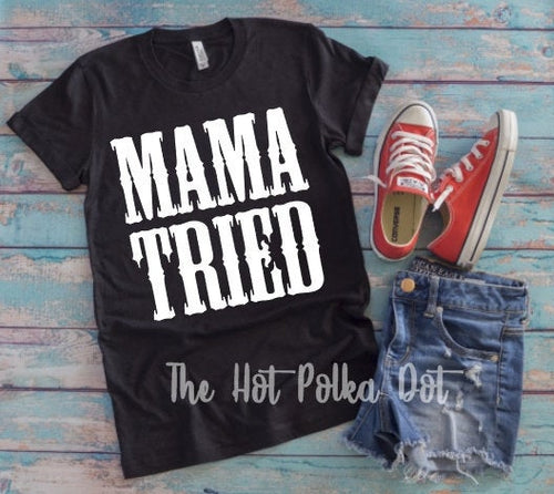 MAMA TRIED Short Sleeve T-Shirt, Mama Tried, Song Lyric Shirt, Choose Colors - The Hot Polka Dot
