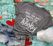 Load image into Gallery viewer, Baby You Ain't Worth the Whiskey Tshirt, Whiskey Shirt, Country Tshirt, Choose Colors - The Hot Polka Dot