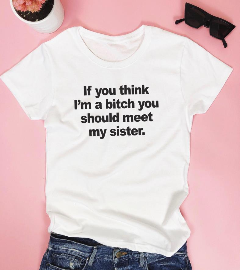 If you think I'm a bitch you should meet my sister Women tshirt Cotton Hipster Funny t-shirt Gift Lady Yong Girl Top Tee ZY-449
