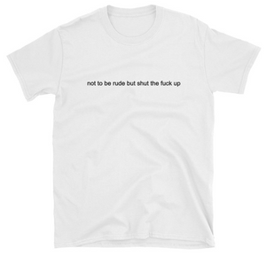 """Not To Be Rude But Shut The Fuck Up"" Tee"