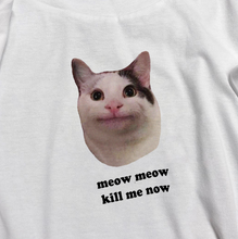 "Load image into Gallery viewer, ""Meow Meow Kill Me Now"" Tee"