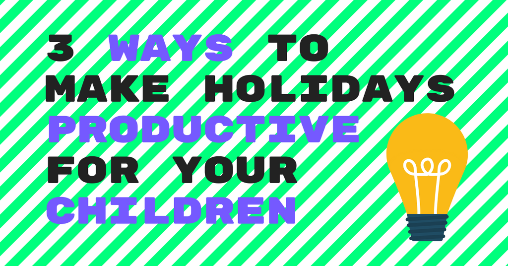 3 Ways to Make Holidays Productive for Your Children