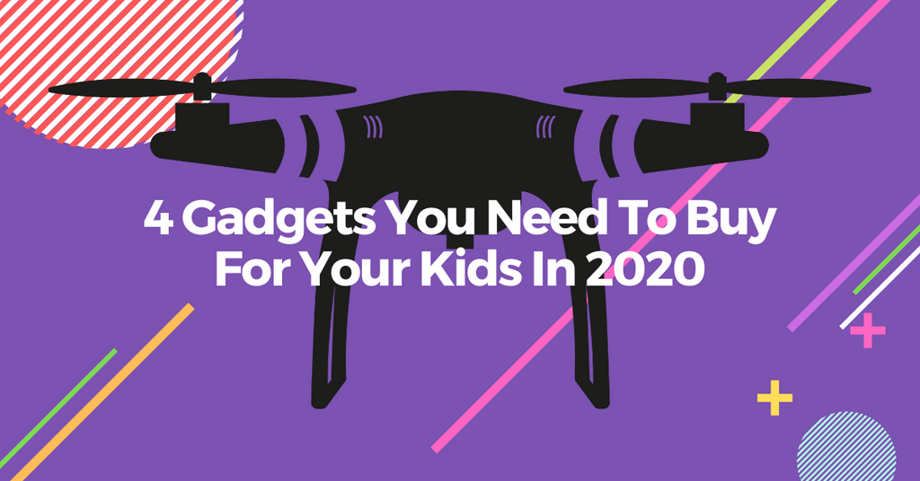 4 Gadgets You Need To Buy For Your Kids In 2020