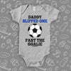 "Hilarious baby onesies with saying ""Daddy Slipped One Past The Goalie"" in grey."