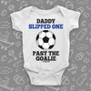"Hilarious baby onesies with saying ""Daddy Slipped One Past The Goalie"" in white."