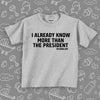 "Funny toddler shirt with caption ""I Already Know More Than The President"" in grey."