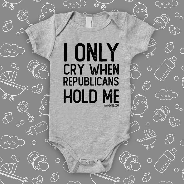 The ''I Only Cry When Republicans Hold Me'' hilarious baby onesies in grey.