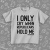 The ''I Only Cry When Republicans Hold Me'' funny toddler graphic tees in grey.