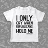The ''I Only Cry When Republicans Hold Me'' funny toddler graphic tees in white.