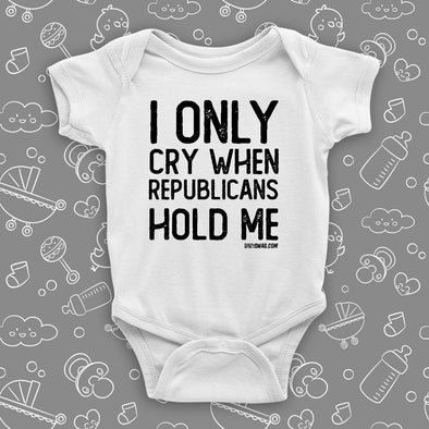 The ''I Only Cry When Republicans Hold Me'' hilarious baby onesies in white.