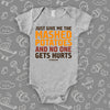 "Hilarious baby onesies with saying ""Just Give Me The Mashed Potato And No One Gets Hurts""  in grey."