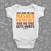 "Hilarious baby onesies with saying ""Just Give Me The Mashed Potato And No One Gets Hurts""  in white."