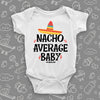 "Cool baby onesie saying ""Nacho Average Baby"" with an image of a hat, color white."