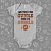 "Cute baby onesies with saying ""No Time For Cuddle Time to Huddle"" in grey."