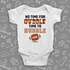 "Cute baby onesies with saying ""No Time For Cuddle Time to Huddle"" in white."