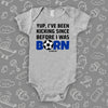 "Funny baby boy onesies with saying ""Yup, I've Been Kicking Since Before I Was Born"" in grey."