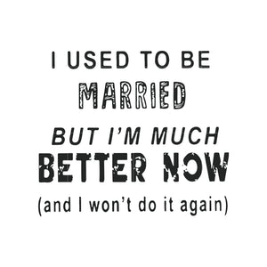 I used to be married but i'm much better now and i won't do it again svg ,dxf,eps,png digital file