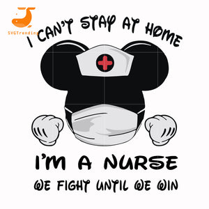 I can't stay at home i am a nurse we fight until we win svg ,dxf,eps,png digital file
