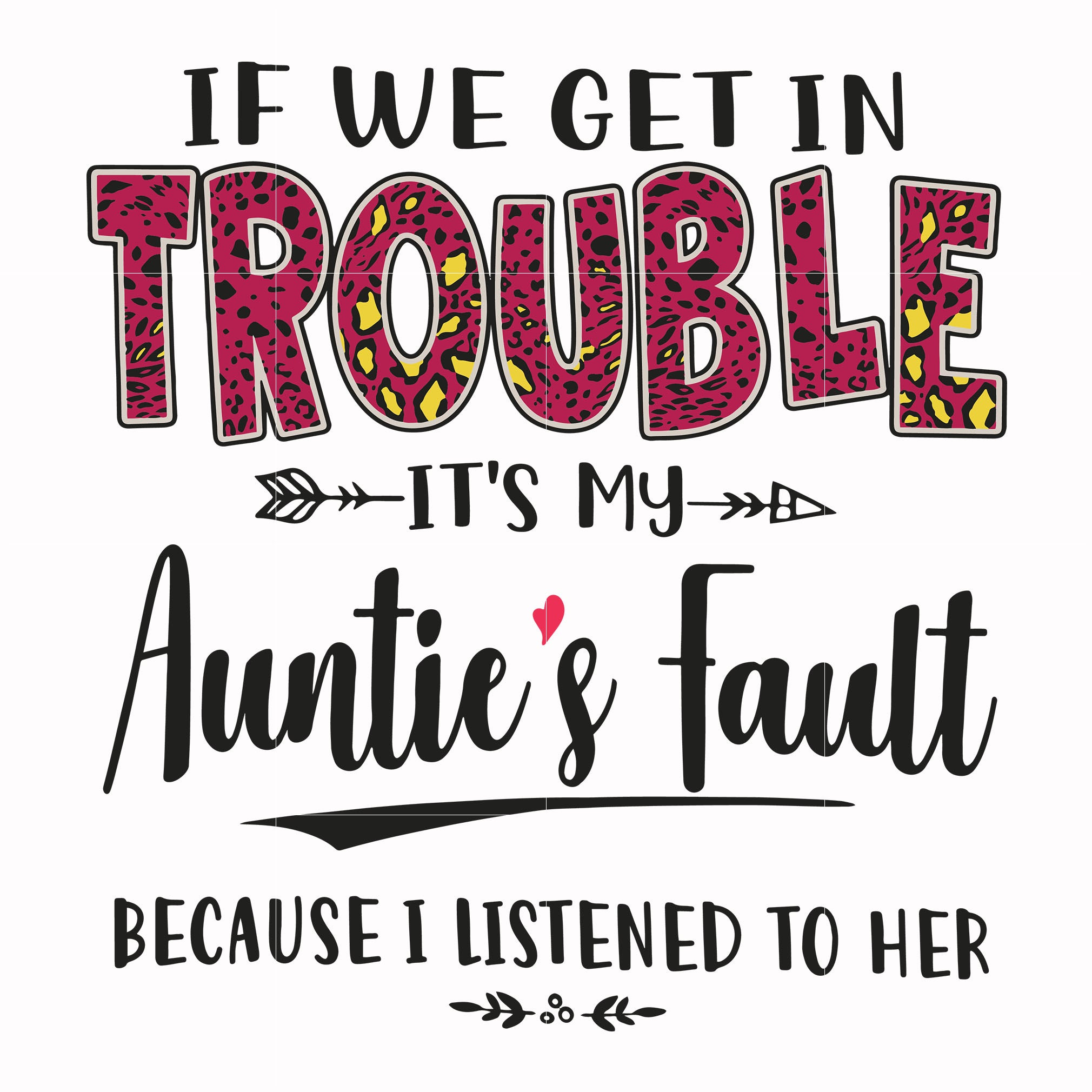 If we get in trouble it's my auntie's fault because i listened to her svg ,dxf,eps,png digital file