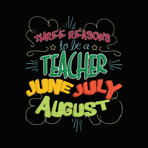 Three reasons to be teacher june july august svg ,dxf,eps,png digital file