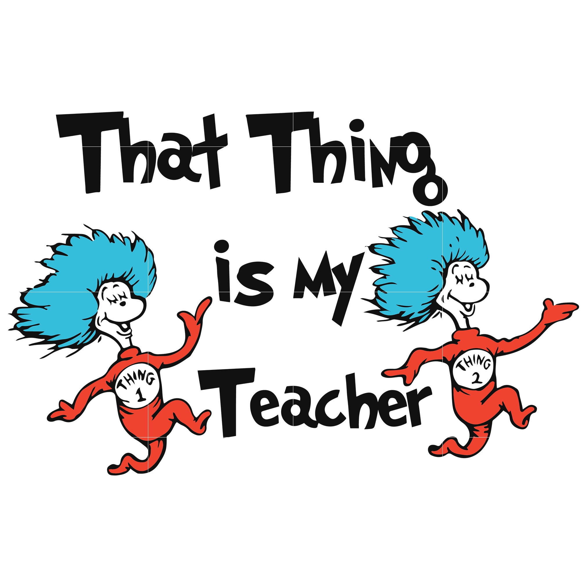 That thing is my teacher, thing one thing two, dr seuss svg, dr seuss quotes, digital file