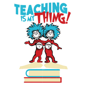 Teaching is my thing, dr seuss svg, dr seuss quotes digital file