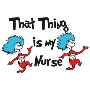 That thing is nurse, thing one thing two, dr seuss svg, dr seuss quotes, digital file