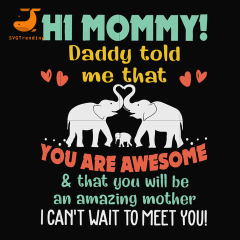 Hi mommy daddy told me that you are awesome and that you will be amazing mother i can't wait to meet you svg, mother day svg, dxf, eps, png digital file