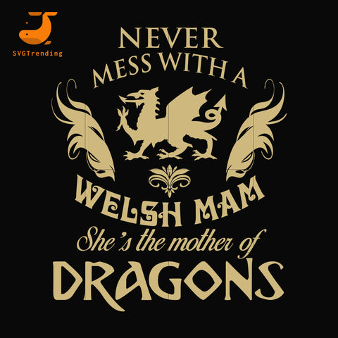 Never mess with a welsh mam she mother of dragon svg, mother day svg, dxf, eps, png digital file