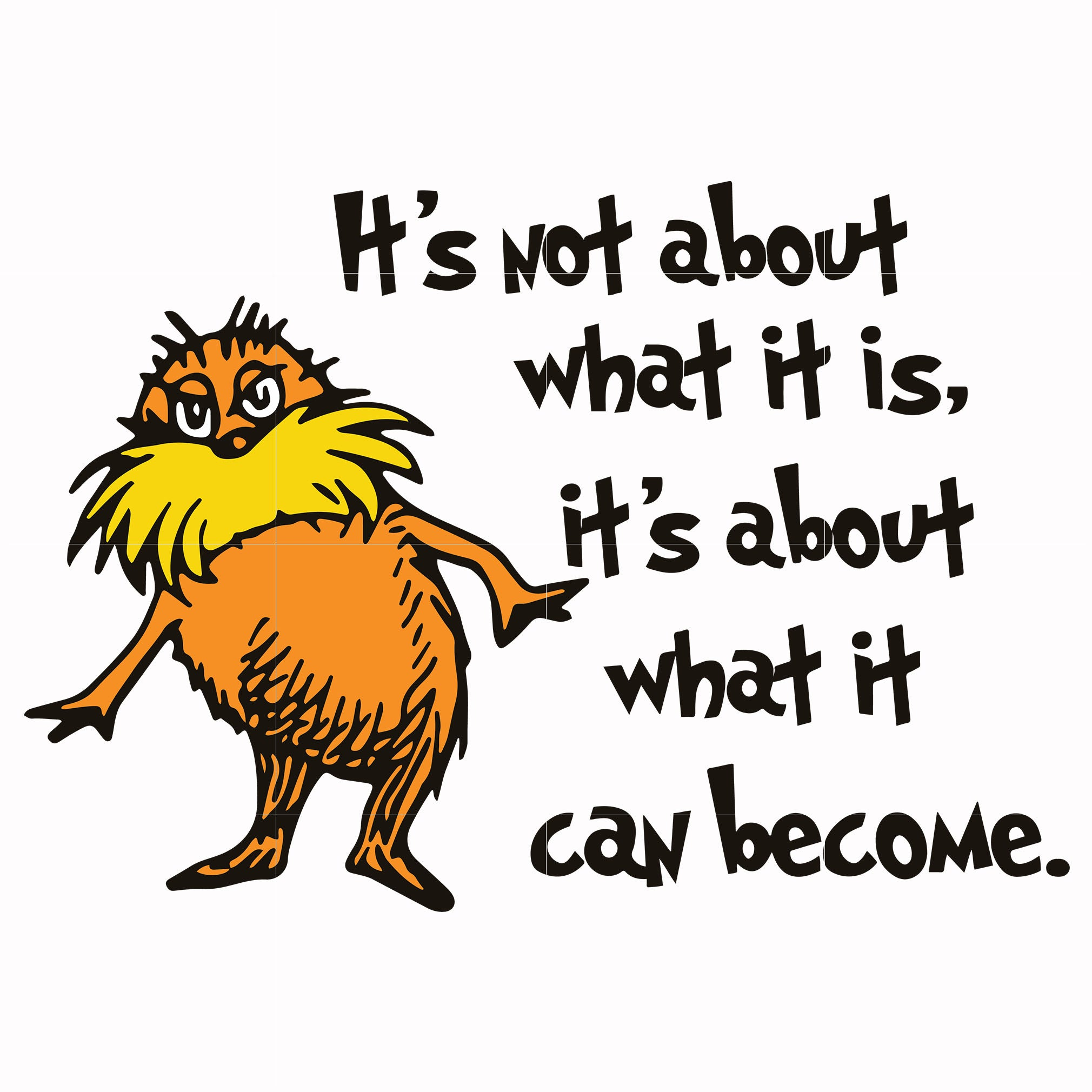 It S Not About What It Is It S About What It Can Become Lorax Svg Th Svgtrending